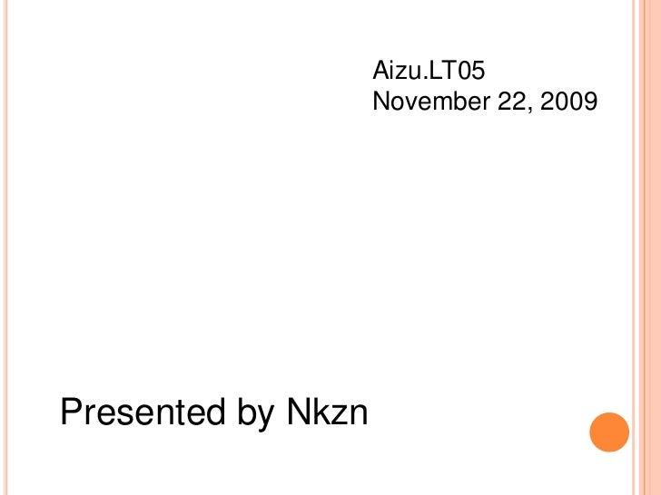 Aizu.LT05<br />November 22, 2009<br />Presented by Nkzn<br />