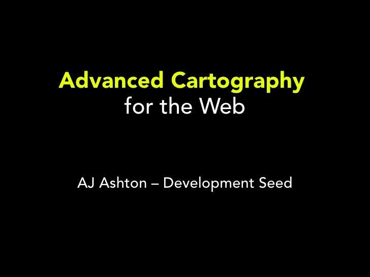 Advanced Cartography     for the Web AJ Ashton – Development Seed