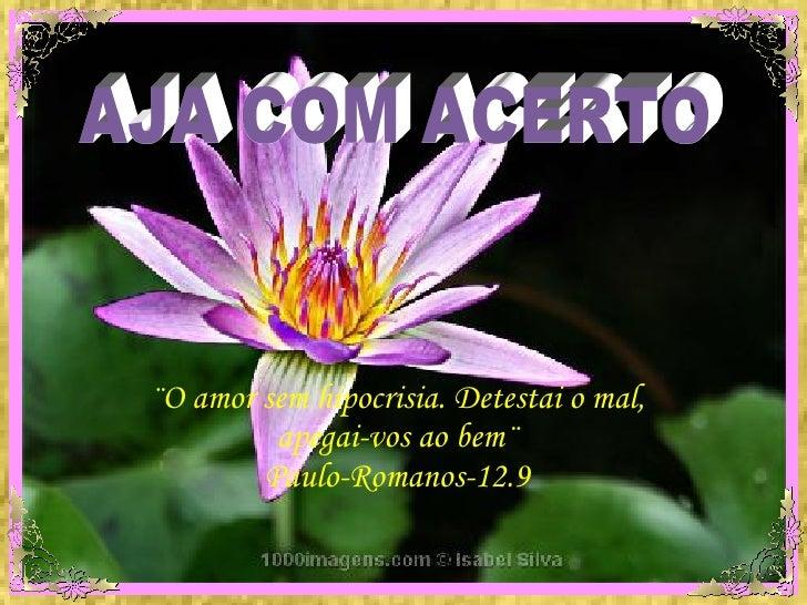 AJA COM ACERTO ¨O amor sem hipocrisia. Detestai o mal, apegai-vos ao bem¨ Paulo-Romanos-12.9