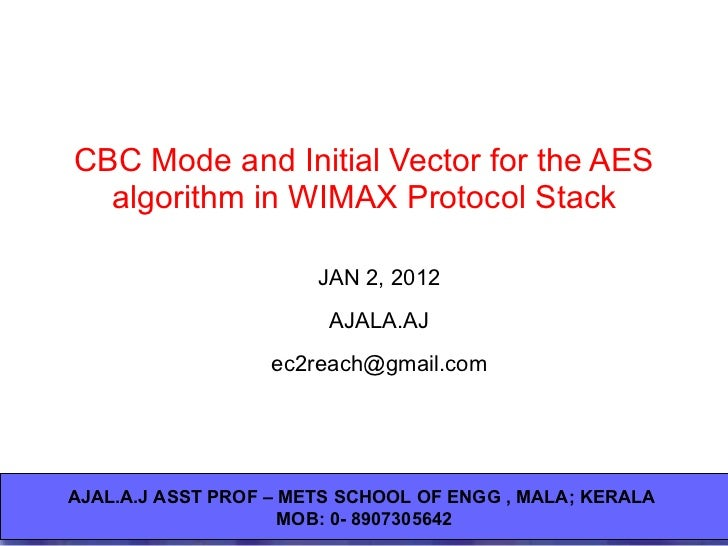 CBC Mode and Initial Vector for the AES algorithm in WIMAX Protocol Stack JAN 2, 2012 AJALA.AJ [email_address] AJAL.A.J AS...