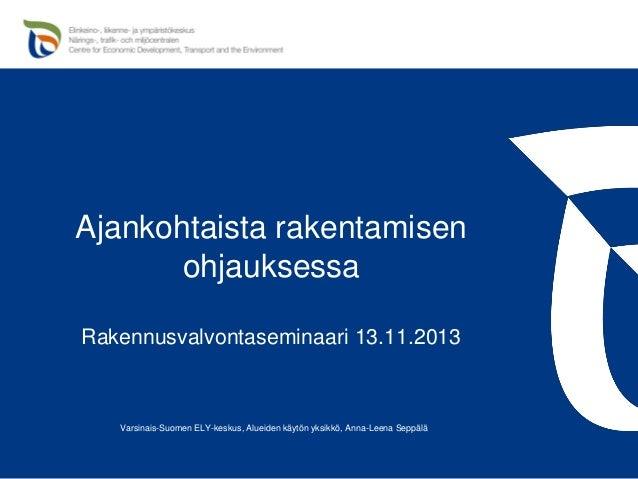 Ajankohtaista rakentamisen ohjauksessa Rakennusvalvontaseminaari 13.11.2013  Varsinais-Suomen ELY-keskus, Alueiden käytön ...