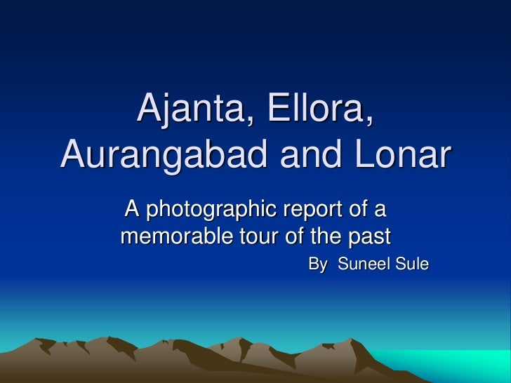 Ajanta, Ellora,Aurangabad and Lonar   A photographic report of a   memorable tour of the past                     By Sunee...
