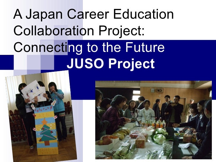 A Japan Career Education   Collaboration   Project: Connecti ng to the Future   JUSO Project