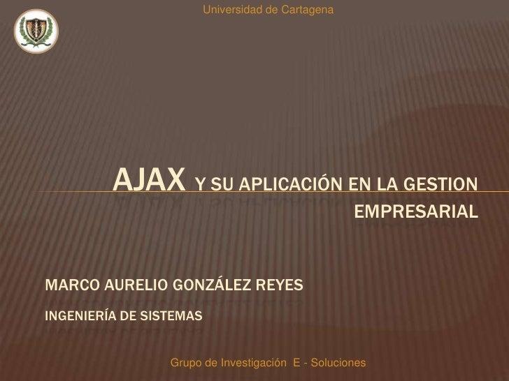 Universidad de Cartagena<br />AJAX y SU APLICACIÓN EN LA GESTION EMPRESARIAL <br />Marco Aurelio González Reyes<br />Ingen...