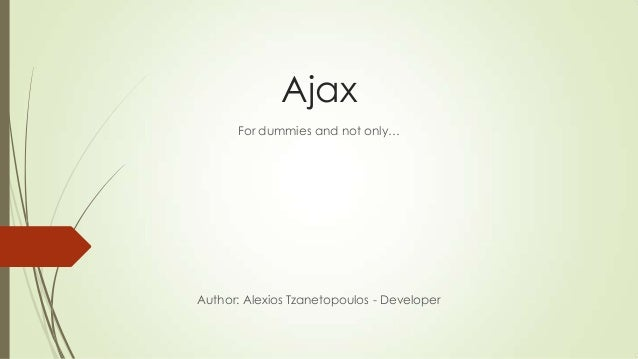 Ajax For dummies and not only… Author: Alexios Tzanetopoulos - Developer