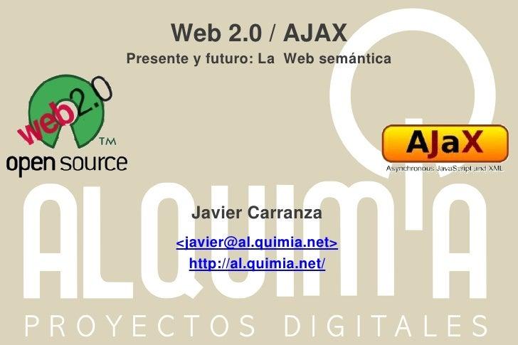 Web 2.0 / AJAXPresente y futuro: La Web semántica        JavierCarranza      <javier@al.quimia.net>        http://al.quim...