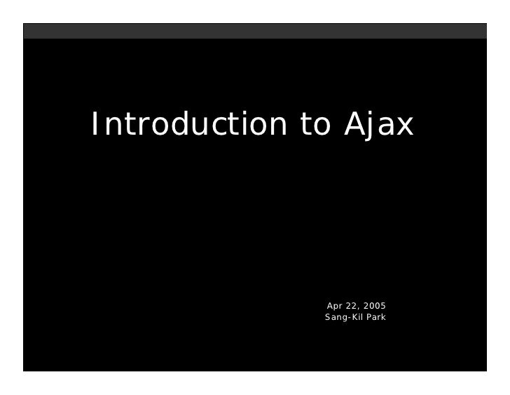 Introduction to Ajax                   Apr 22, 2005               Sang-Kil Park