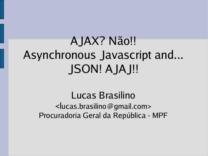 AJAX?? Não!! Asynchronous Javascript and... JSON!!
