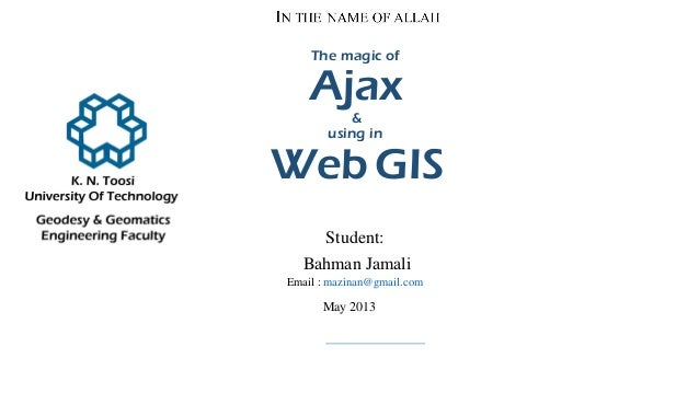 The magic of Ajax & using in Web GIS Student: Bahman Jamali Email : mazinan@gmail.com May 2013