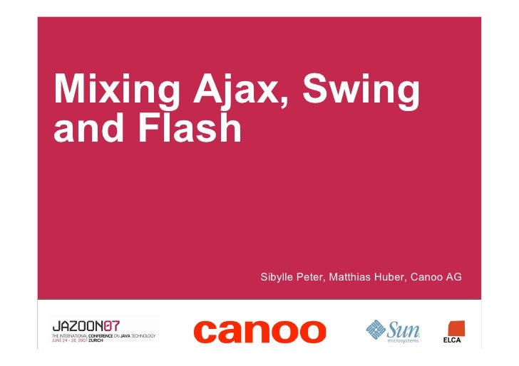 Mixing Ajax, Swing and Flash            •Sibylle Peter, Matthias Huber, Canoo AG