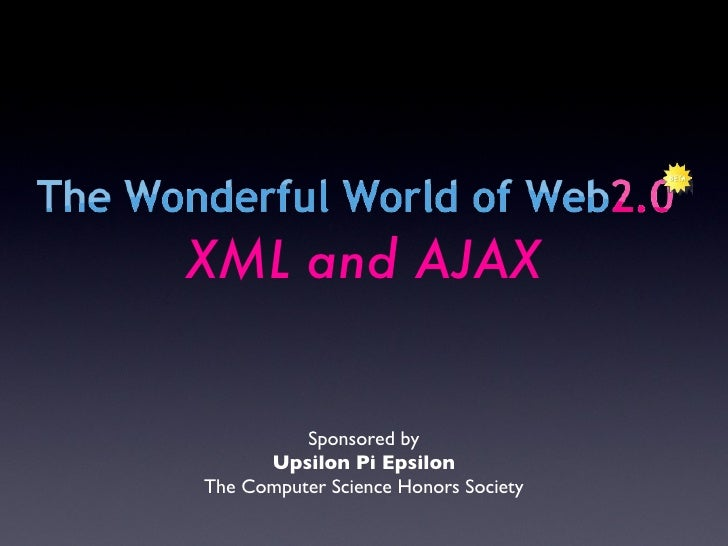 Sponsored by Upsilon Pi Epsilon The Computer Science Honors Society XML and AJAX
