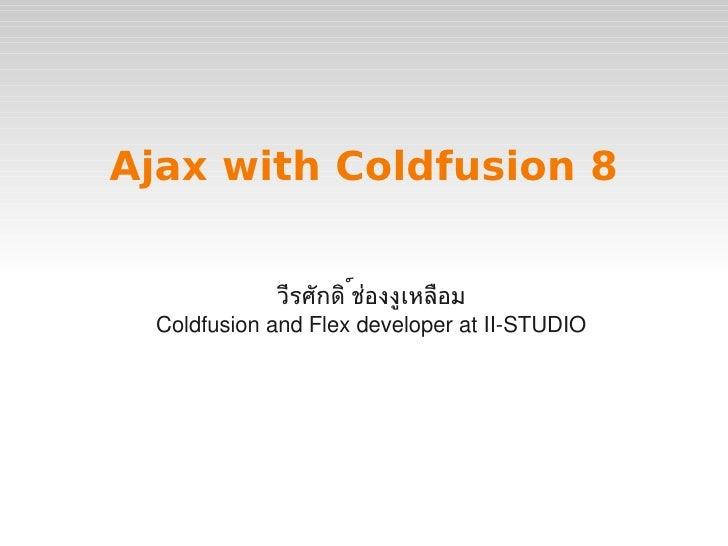 Ajax with Coldfusion 8                     วีรศักดิช่องงูเหลือม                            ์       ColdfusionandFlexde...