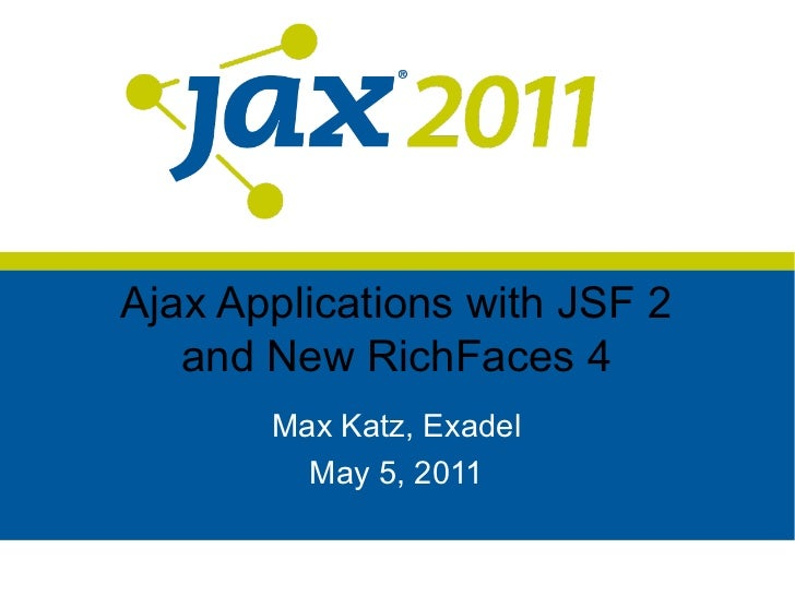 Ajax Applications with JSF 2   and New RichFaces 4       Max Katz, Exadel         May 5, 2011