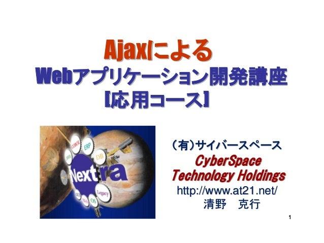 AjaxによるWebアプリケーション開発講座     [応用コース]        (有)サイバースペース            CyberSpace        Technology Holdings         http://www....