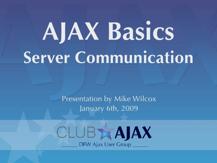 AJAX Basics Server Communication      Presentation by Mike Wilcox          January 6th, 2009