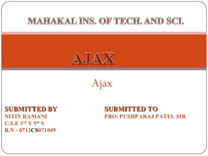 Ajax SUBMITTED BY NITIN RAMANI C.S.E 3 rd  Y 5 th  S R.N - 0712 CS 071049 SUBMITTED TO PRO. PUSHPARAJ PATEL SIR