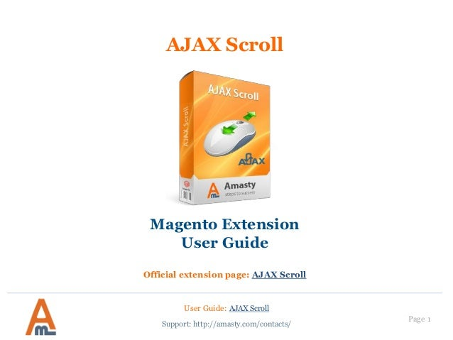 Page 1 AJAX Scroll Magento Extension User Guide Official extension page: AJAX Scroll User Guide: AJAX Scroll Support: http...