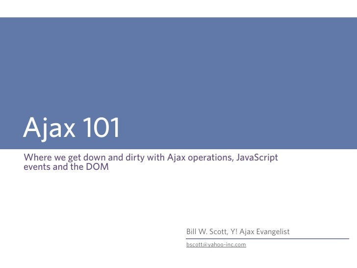 Ajax 101 Where we get down and dirty with Ajax operations, JavaScript events and the DOM                                  ...