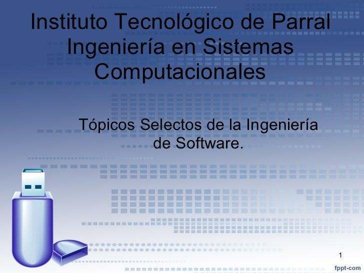 Instituto   Tecnológico  de Parral Ingeniería  en  Sistemas   Computacionales Tópicos  Selectos  de la Ingeniería de Softw...