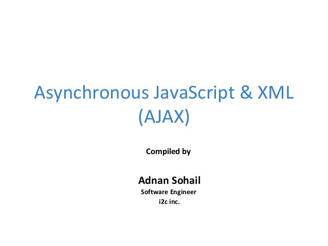Asynchronous JavaScript & XML (AJAX) Compiled by Adnan Sohail Software Engineer i2c inc.
