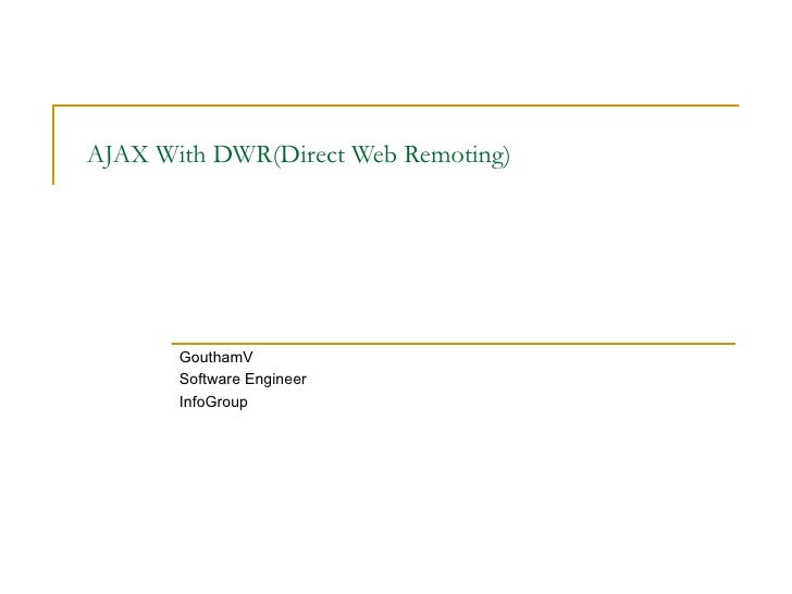 AJAX With DWR(Direct Web Remoting) GouthamV Software Engineer InfoGroup