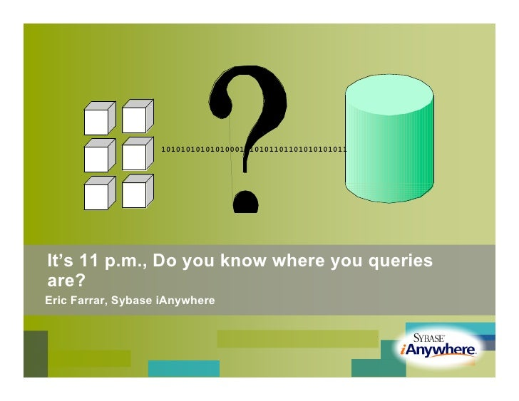 10101010101010001010101101101010101011     It's 11 p.m., Do you know where you queries are? Eric Farrar, Sybase iAnywhere