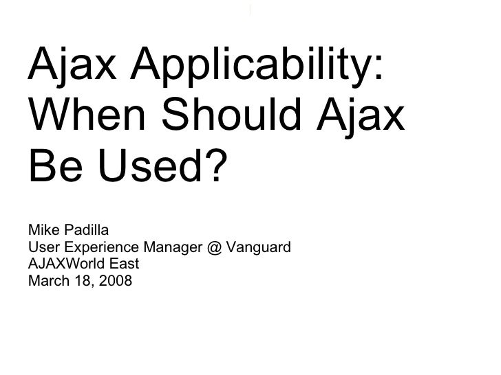 Ajax Applicability:  When Should Ajax Be Used? Mike Padilla User Experience Manager @ Vanguard AJAXWorld East March 18, 2008