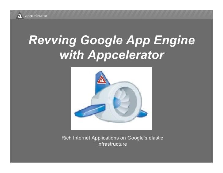 Revving Google App Engine     with Appcelerator         Rich Internet Applications on Google's elastic                    ...