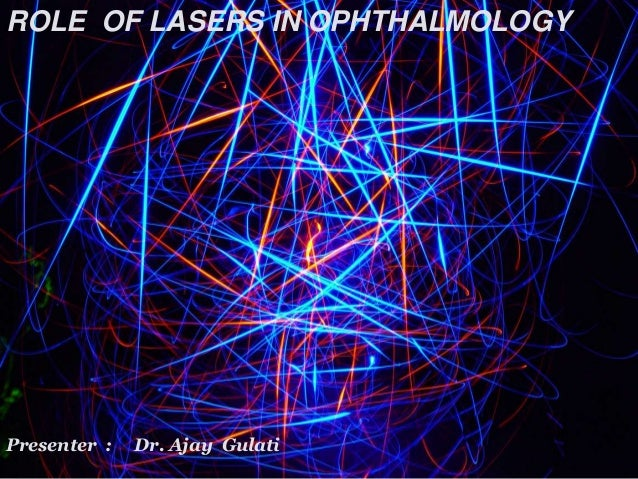 ROLE OF LASERS IN OPHTHALMOLOGY Presenter : Dr. Ajay Gulati