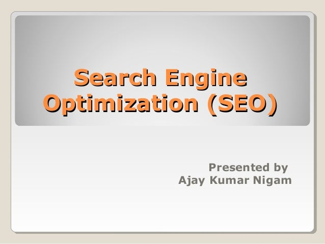 Search EngineSearch Engine Optimization (SEO)Optimization (SEO) Presented by Ajay Kumar Nigam