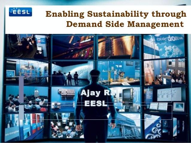 Enabling Sustainability through Demand Side Management Ajay Raj EESL