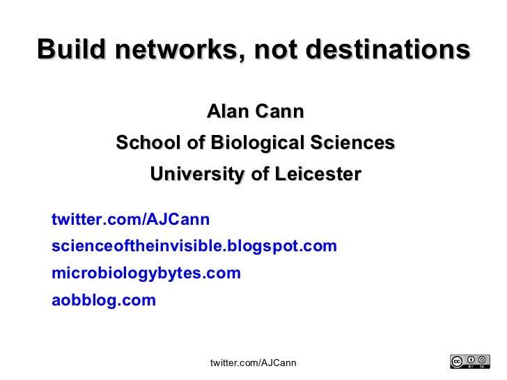 Build networks, not destinations Alan Cann School of Biological Sciences University of Leicester twitter. com/AJCann scien...