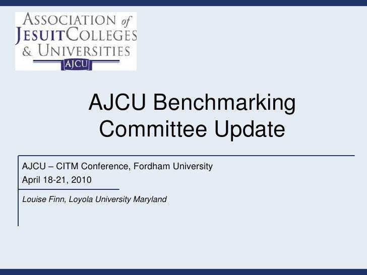 AJCU Benchmarking                  Committee UpdateAJCU – CITM Conference, Fordham UniversityApril 18-21, 2010Louise Finn,...