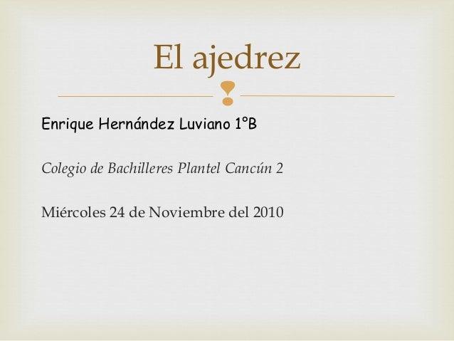  Enrique Hernández Luviano 1°B Colegio de Bachilleres Plantel Cancún 2 Miércoles 24 de Noviembre del 2010 El ajedrez