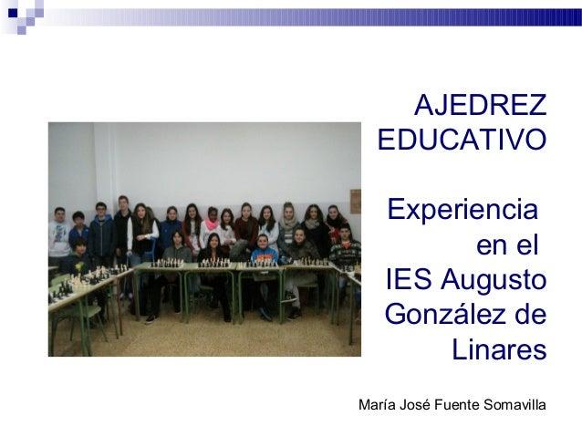 AJEDREZ  EDUCATIVO  Experiencia  en el  IES Augusto  González de  Linares  María José Fuente Somavilla