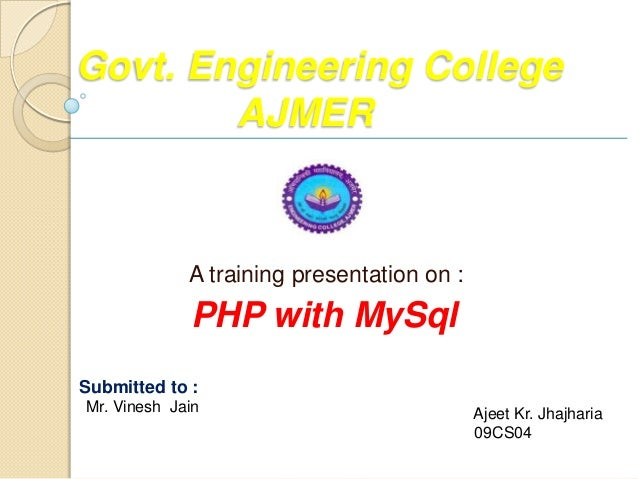 Govt. Engineering College        AJMER             A training presentation on :             PHP with MySqlSubmitted to :  ...
