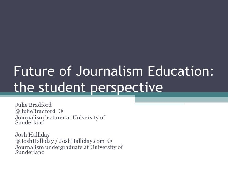 Future of Journalism Education: the student perspective Julie Bradford @JulieBradford   Journalism lecturer at University...