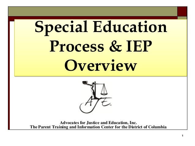 1 Special Education Process & IEP Overview Advocates for Justice and Education, Inc. The Parent Training and Information C...