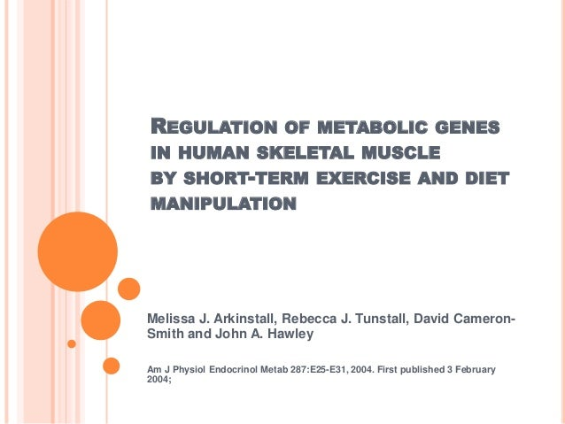 REGULATION OF METABOLIC GENES IN HUMAN SKELETAL MUSCLE BY SHORT-TERM EXERCISE AND DIET MANIPULATION Melissa J. Arkinstall,...