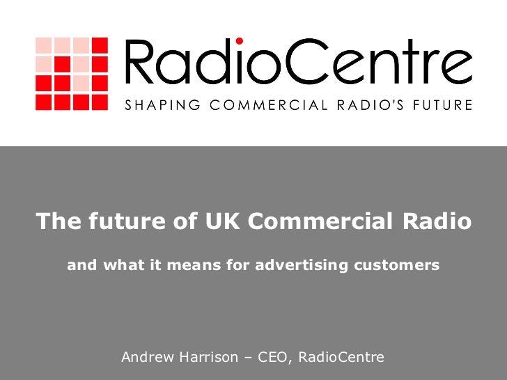 The future of UK Commercial Radio and what it means for advertising customers Andrew Harrison – CEO, RadioCentre