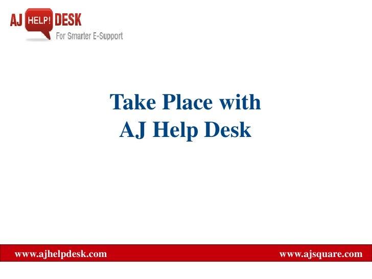Take Place with                       AJ Help Desk     www.ajhelpdesk.com                     www.ajsquare.com