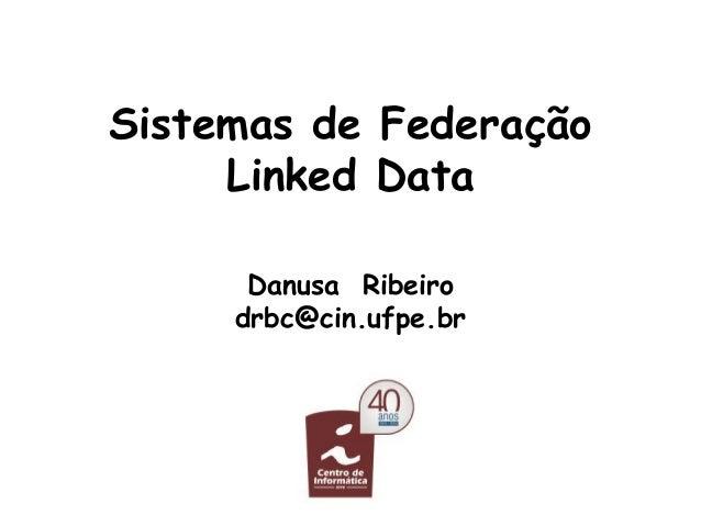 Sistemas de Federação Linked Data Danusa Ribeiro drbc@cin.ufpe.br