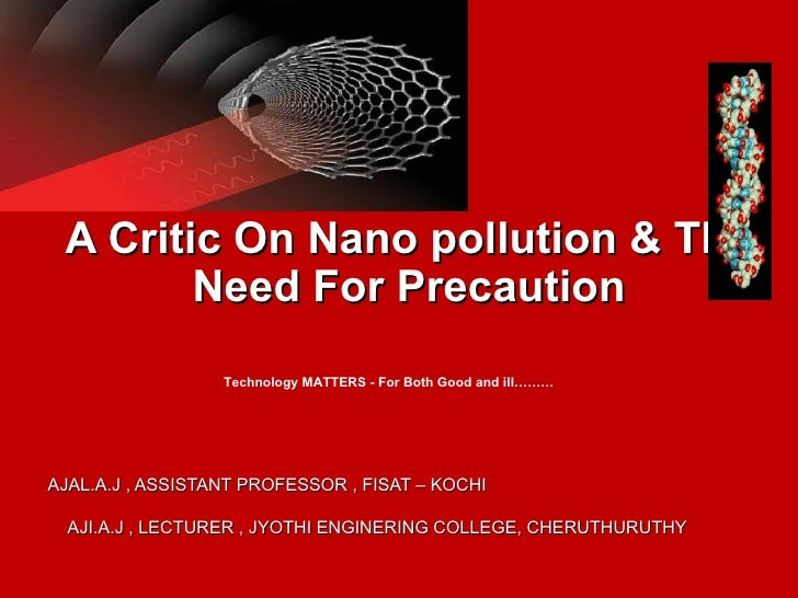 A Critic On Nano pollution & The        Need For Precaution                  Technology MATTERS - For Both Good and ill………...