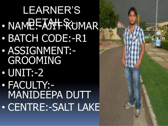 LEARNER'S     DETAILS:-• NAME:-AJIT KUMAR• BATCH CODE:-R1• ASSIGNMENT:-  GROOMING• UNIT:-2• FACULTY:-  MANIDEEPA DUTT• CEN...