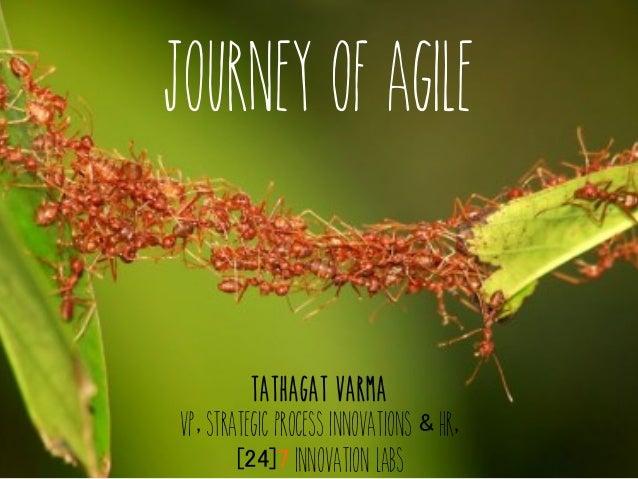 Journey of Agile Tathagat Varma VP, Strategic Process Innovations & HR, [24]7 Innovation Labs