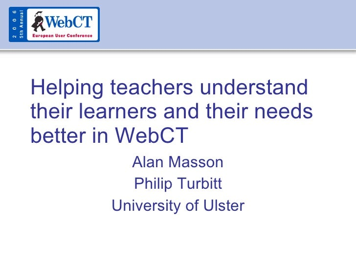 Helping teachers understand their learners and their needs better in WebCT Alan Masson Philip Turbitt University of Ulster