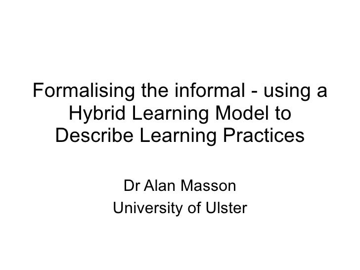 Formalising the informal - using a Hybrid Learning Model to Describe Learning Practices Dr Alan Masson University of Ulster