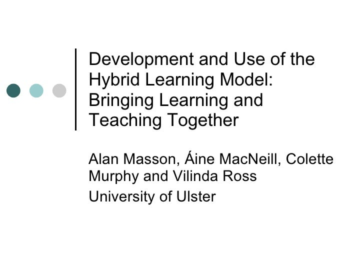 Development and Use of the Hybrid Learning Model:  Bringing Learning and Teaching Together  Alan Masson, Áine MacNeill, Co...