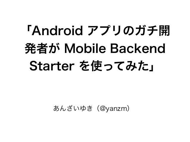 「Android アプリのガチ開 発者が Mobile Backend Starter を使ってみた」