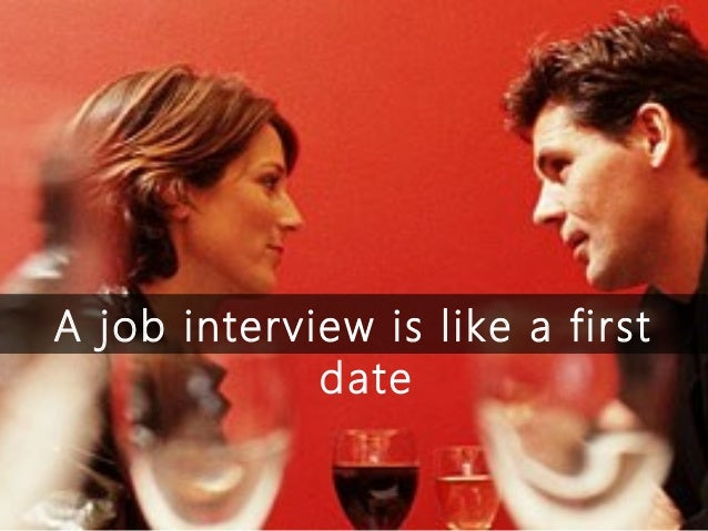 A job interview is like a first             date